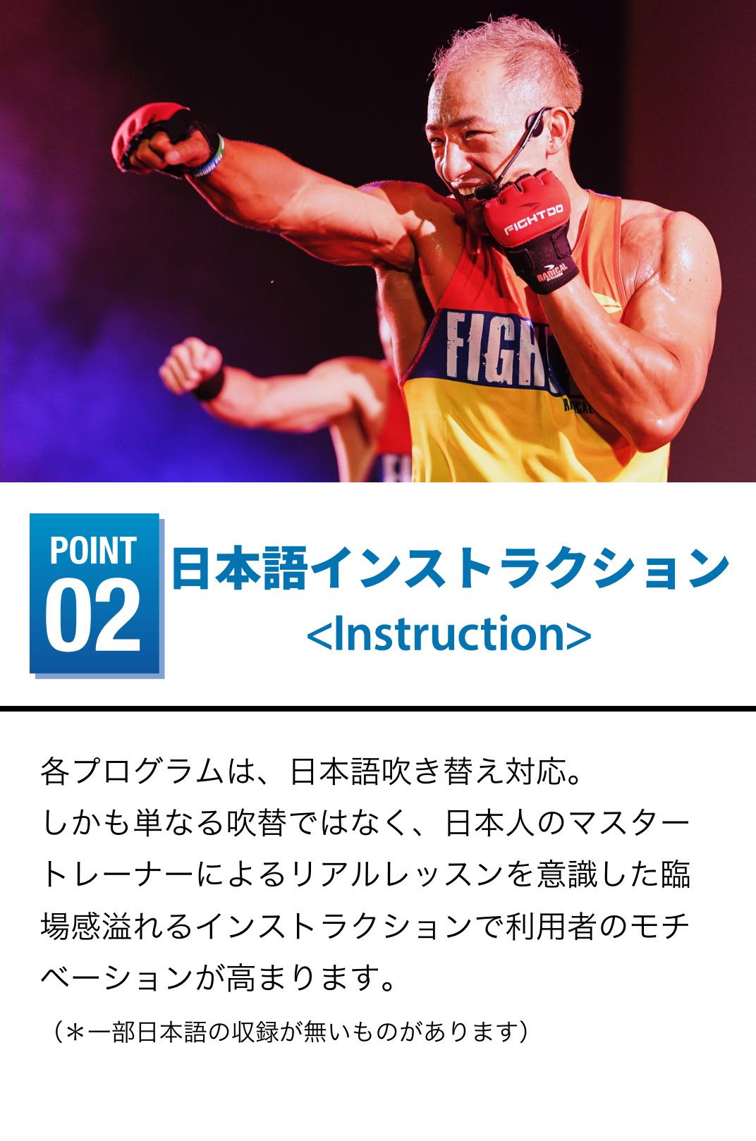 日本語インストラクション 各プログラムは、日本語吹き替え対応。しかも単なる吹替ではなく、日本人のマスタートレーナーによるリアルレッスンを意識した臨場感溢れるインストラクションで利用者のモチベーションが高まります。(*一部日本語の収録が無いものがあります)